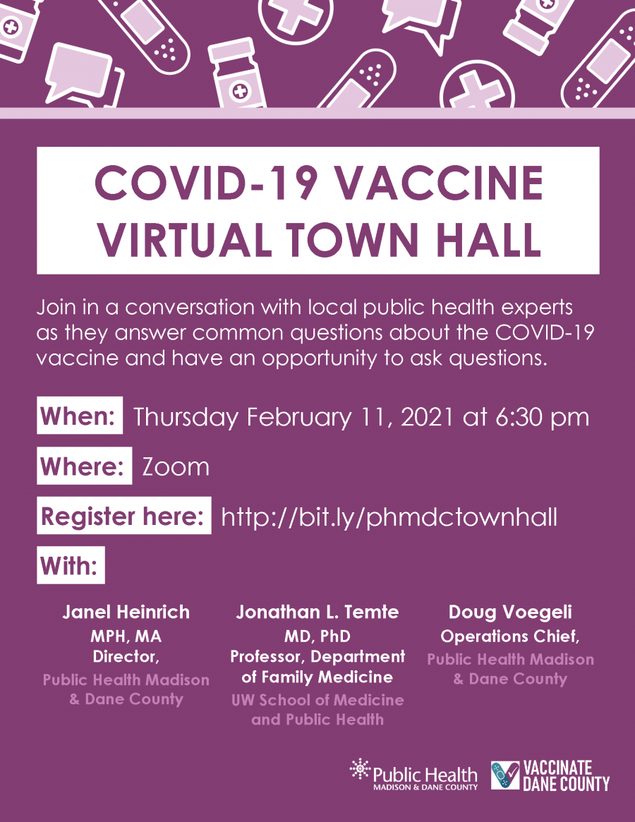 COVID-19 VACCINE VIRTUAL TOWN HALL Join in a conversation with local public health experts as they answer common questions about the COVID-19 vaccine and have an opportunity to ask questions.  When: Thursday February 11, 2021 at 6:30 pm Where: Zoom  Register here: http://bit.ly/phmdctownhall With: Janel Heinrich MPH, MA    Director, Public Health Madison & Dane County Jonathan L. Temte  MD, PhD Professor, Department of Family Medicine UW School of Medicine and Public Health Doug Voegeli  Operations Chief,  Public Health Madison & Dane County