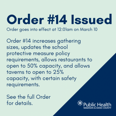 Order #14 Issued Order goes into effect at 12:01am on March 10. Order #14 increases gathering sizes, updates the school protective measure policy requirements, allows restaurants to open to 50% capacity, and allows taverns to open to 25%  capacity, with certain safety requirements.   See the full Order  for details.